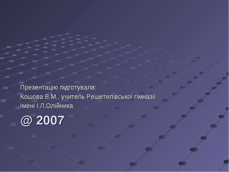 @ 2007 Презентацію підготувала: Кошова В.М., учитель Решетилівської гімназії ...
