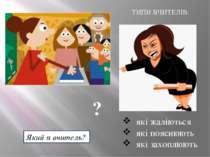 ТИПИ ВЧИТЕЛІВ: які жаліються які пояснюють які захоплюють Який я вчитель? ?