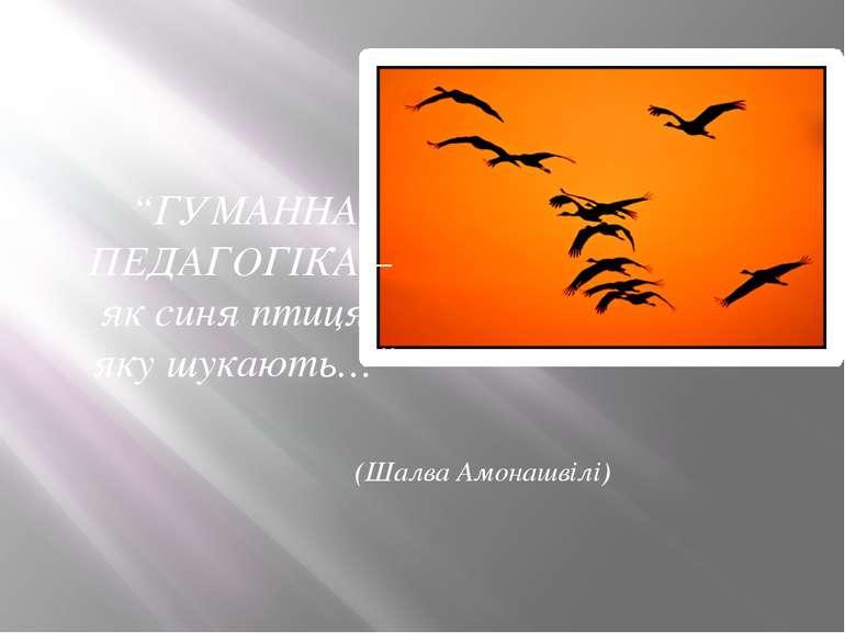 """""""ГУМАННА ПЕДАГОГІКА – як синя птиця, яку шукають…"""" (Шалва Амонашвілі)"""