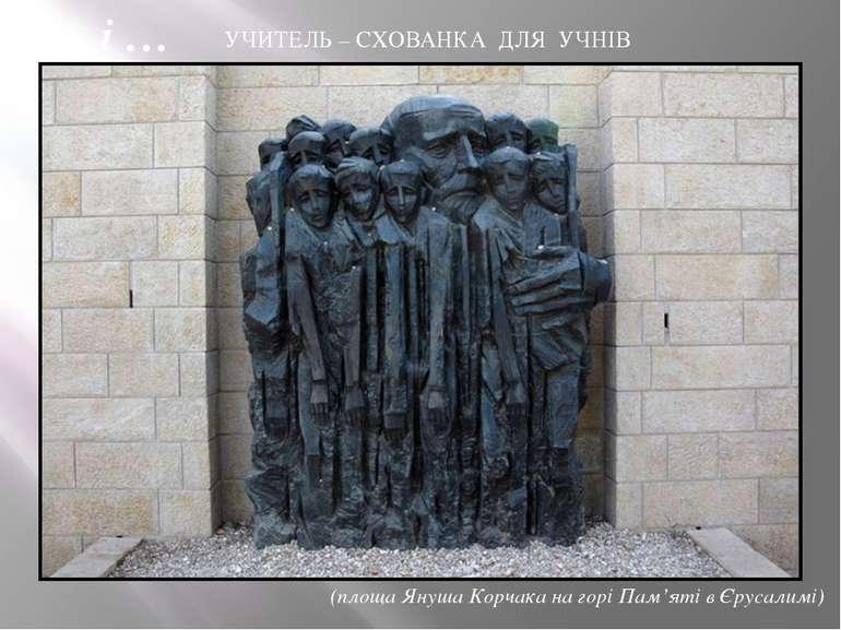 УЧИТЕЛЬ – СХОВАНКА ДЛЯ УЧНІВ (площа Януша Корчака на горі Пам'яті в Єрусалимі...