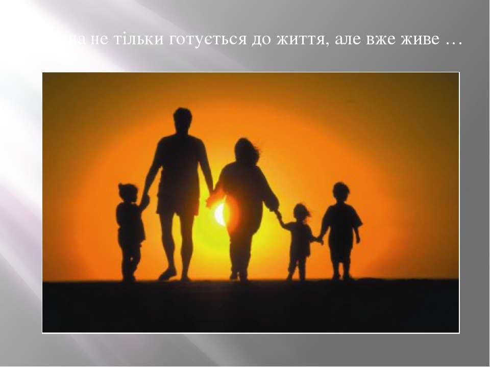 Дитина не тільки готується до життя, але вже живе …