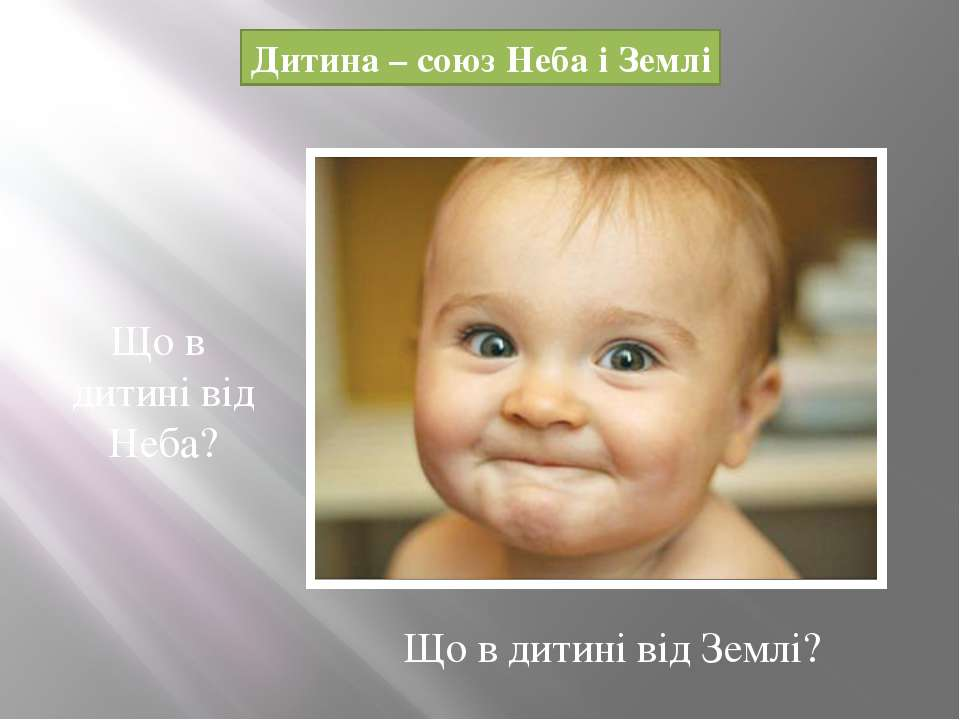 Дитина – союз Неба і Землі Що в дитині від Неба? Що в дитині від Землі?