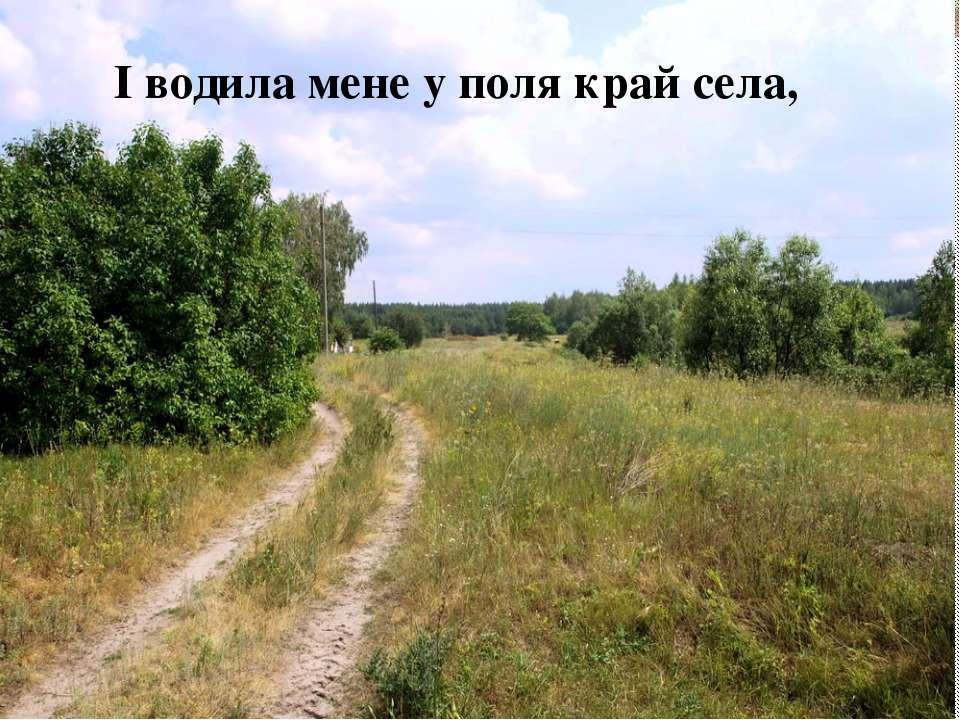 І водила мене у поля край села,
