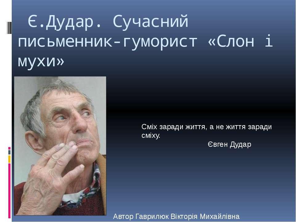 Є.Дудар. Сучасний письменник-гуморист «Слон і мухи» Сміх заради життя, а не ж...