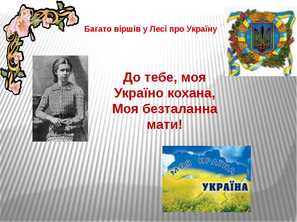 Багато віршів у Лесі про Україну До тебе, моя Україно кохана, Моя безталанна ...