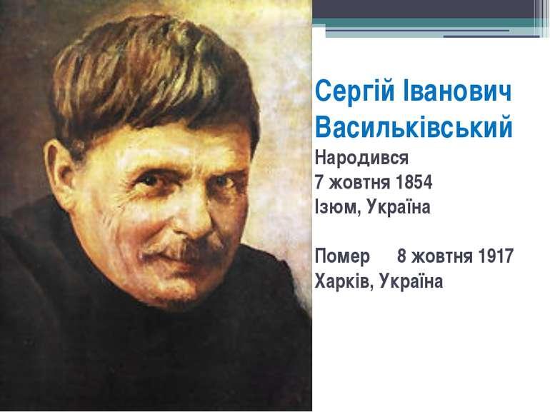 Сергій Іванович Васильківський Народився 7 жовтня 1854 Ізюм, Україна Помер 8 ...