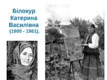 Білокур Катерина Василівна (1900 - 1961).