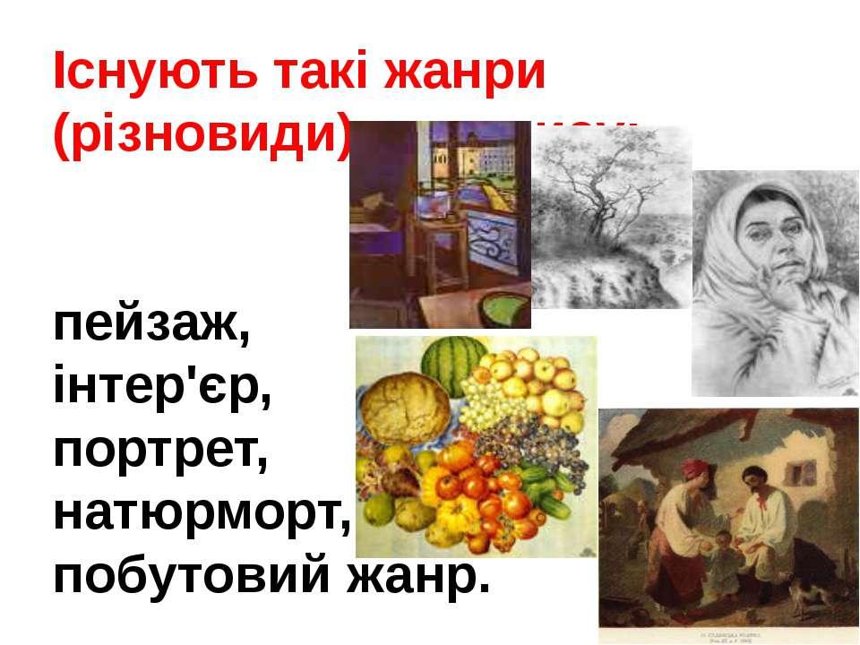 Існують такі жанри (різновиди) живопису: пейзаж, інтер'єр, портрет, натюрморт...