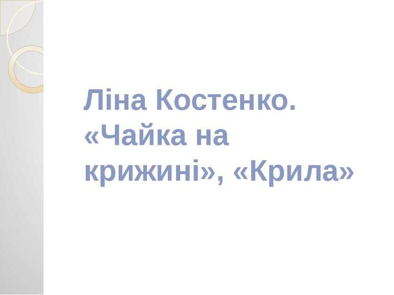 Ліна Костенко. «Чайка на крижині», «Крила»
