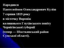 Народився Пантелеймон Олександрович Куліш 7 серпня 1819 року в містечку Ворон...