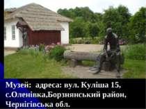 Музей: адреса: вул. Куліша 15, с.Оленівка,Борзнянський район, Чернігівська обл.