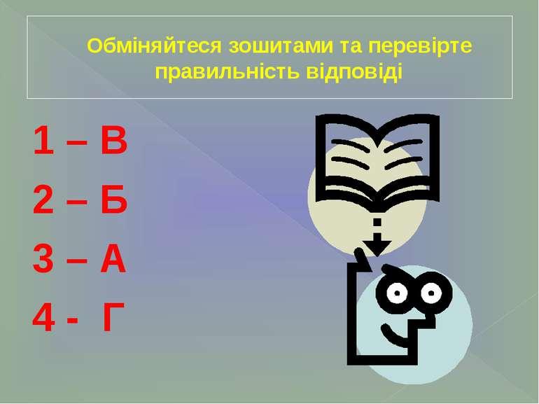 Обміняйтеся зошитами та перевірте правильність відповіді 1 – В 2 – Б 3 – А 4 - Г