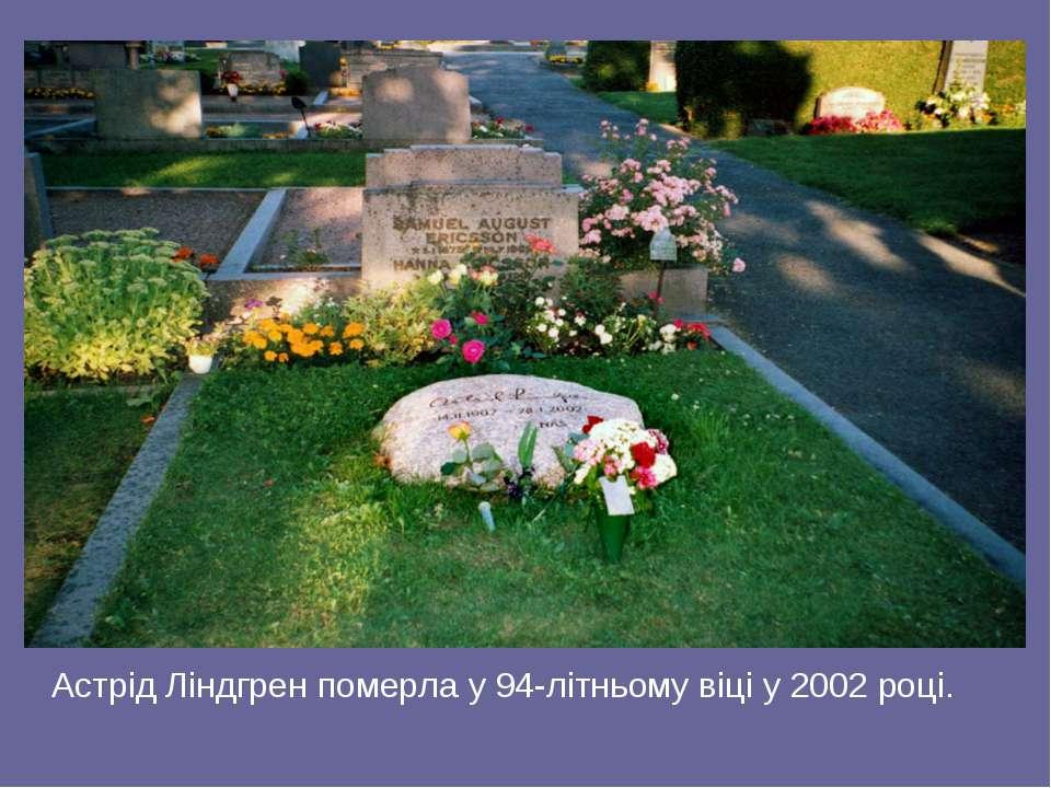 Астрід Ліндгрен померла у 94-літньому віці у 2002 році.