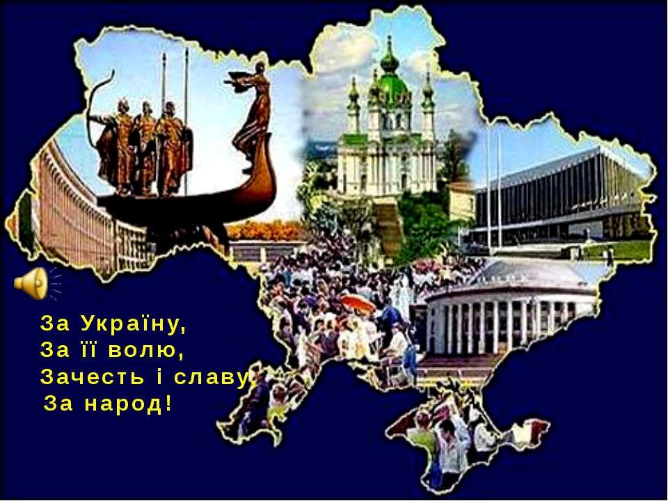 За Україну, За її волю, Зачесть і славу, За народ!