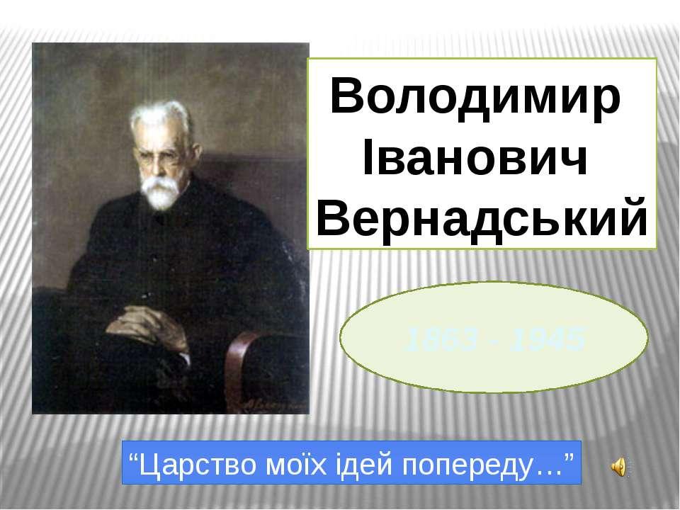 """1863 - 1945 Володимир Іванович Вернадський """"Царство моїх ідей попереду…"""""""