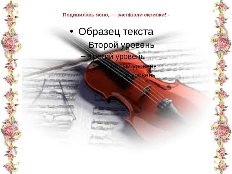 Подивилась ясно, — заспівали скрипки! -