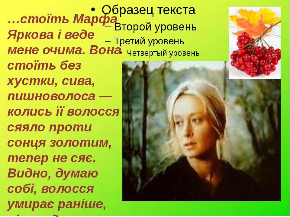 …стоїть Марфа Яркова і веде мене очима. Вона стоїть без хустки, сива, пишново...