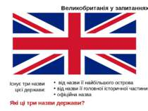 Великобританія у запитаннях Існує три назви цієї держави: від назви її найбіл...