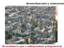 Великобританія у запитаннях Як називають два з найвідоміших університетів Анг...