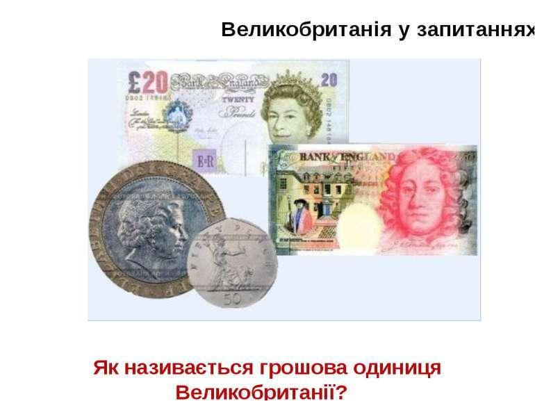 Великобританія у запитаннях Як називається грошова одиниця Великобританії?