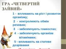 ГРА «ЧЕТВЕРТИЙ ЗАЙВИЙ» 1 - впливають на ріст і розвиток організму; 2 - контро...