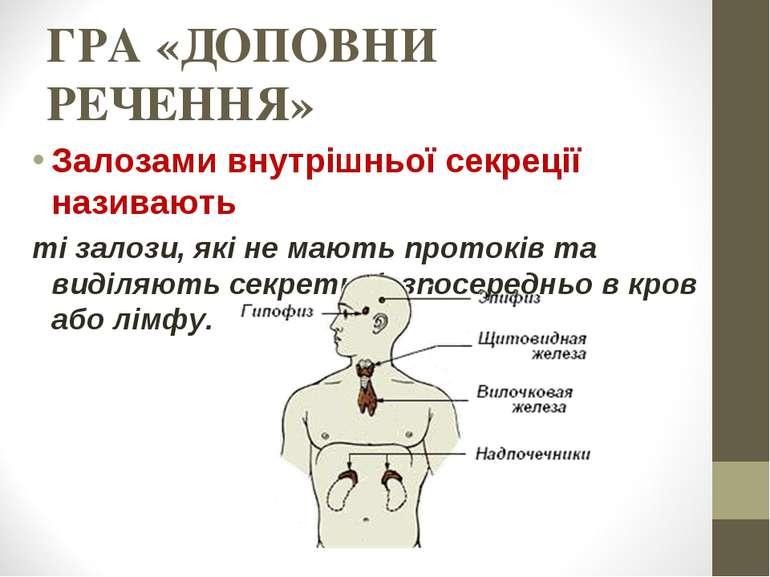 ГРА «ДОПОВНИ РЕЧЕННЯ» Залозами внутрішньої секреції називають ті залози, які ...