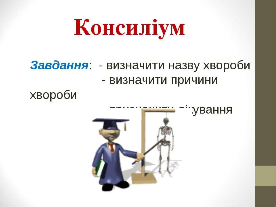 Консиліум Завдання: - визначити назву хвороби - визначити причини хвороби - п...