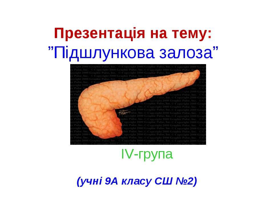 """Презентація на тему: """"Підшлункова залоза"""" (учні 9А класу СШ №2) IV-група"""
