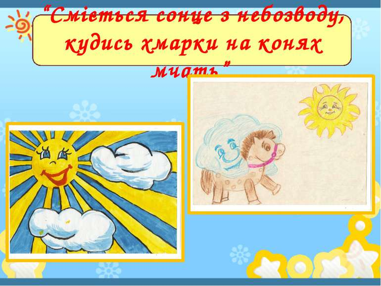 """""""Сміється сонце з небозводу, кудись хмарки на конях мчать"""""""