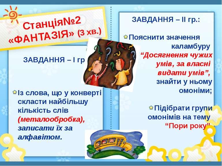 Станція№2 «ФАНТАЗІЯ» (3 хв.) ЗАВДАННЯ – І гр.: ЗАВДАННЯ – ІІ гр.: Пояснити зн...
