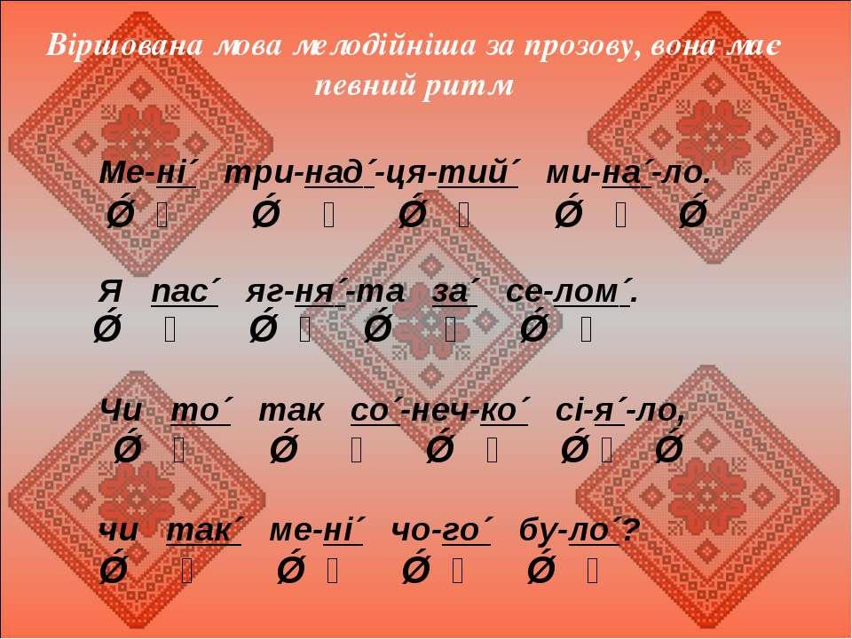 Віршована мова мелодійніша за прозову, вона має певний ритм Ме-ні´ три-над´-ц...
