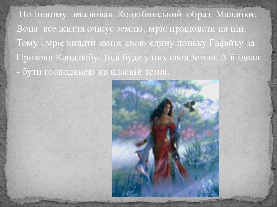 По-іншому змалював Коцюбинський обpаз Маланки. Вона все життя очікує землю, м...
