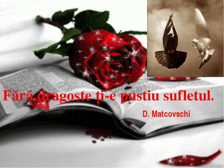 Fără dragoste ţi-e pustiu sufletul. D. Matcovschi