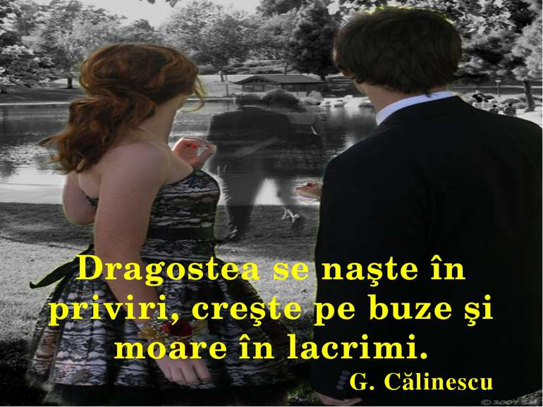 Dragostea se naşte în priviri, creşte pe buze şi moare în lacrimi. G. Călinescu