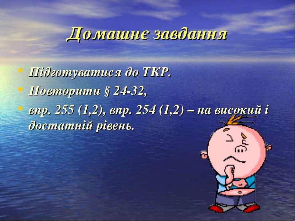 Домашнє завдання Підготуватися до ТКР. Повторити § 24-32, впр. 255 (1,2), впр...