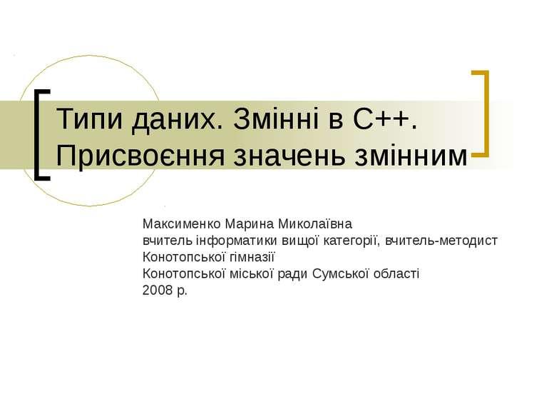 Типи даних. Змінні в С++. Присвоєння значень змінним Максименко Марина Микола...