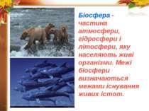 Біосфера - частина атмосфери, гідросфери і літосфери, яку населяють живі орга...