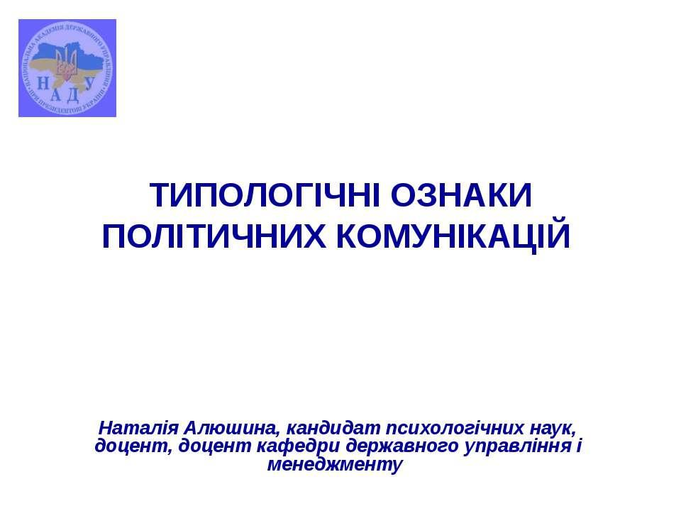 ТИПОЛОГІЧНІ ОЗНАКИ ПОЛІТИЧНИХ КОМУНІКАЦІЙ Наталія Алюшина, кандидат психологі...