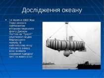 Дослідження океану 14 Жовтня 1960 Жак Пікар разом із лейтенантом військово-мо...
