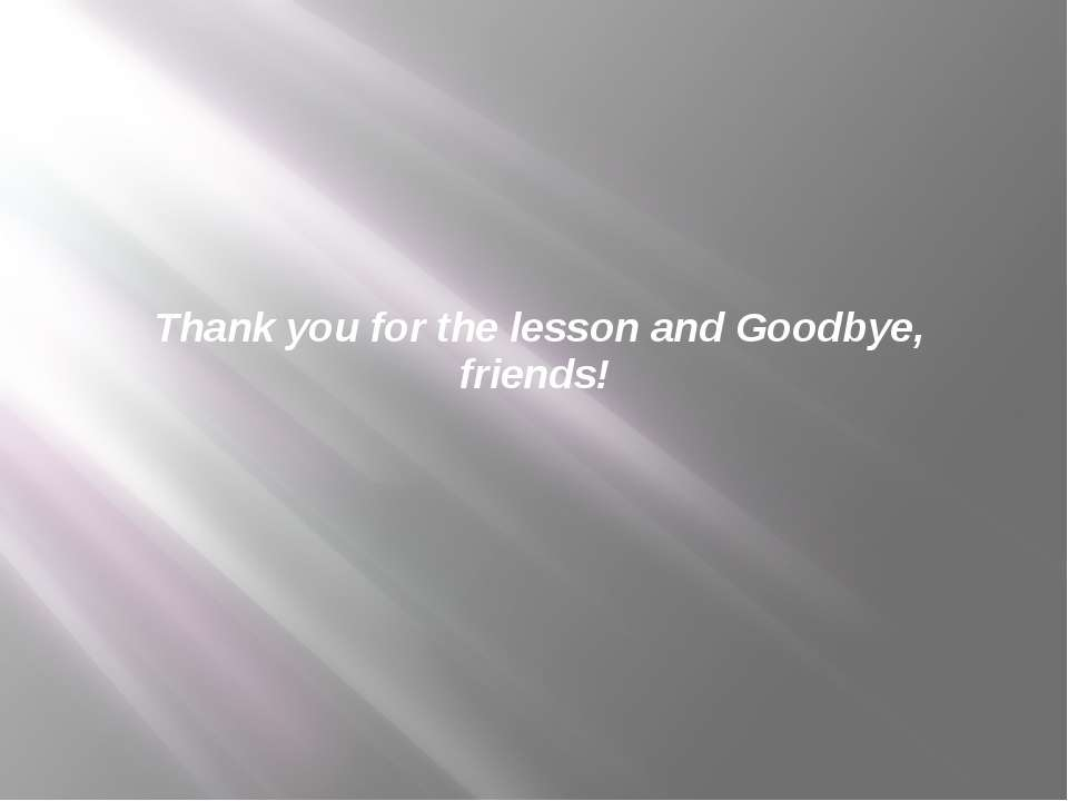 Thank you for the lesson and Goodbye, friends!