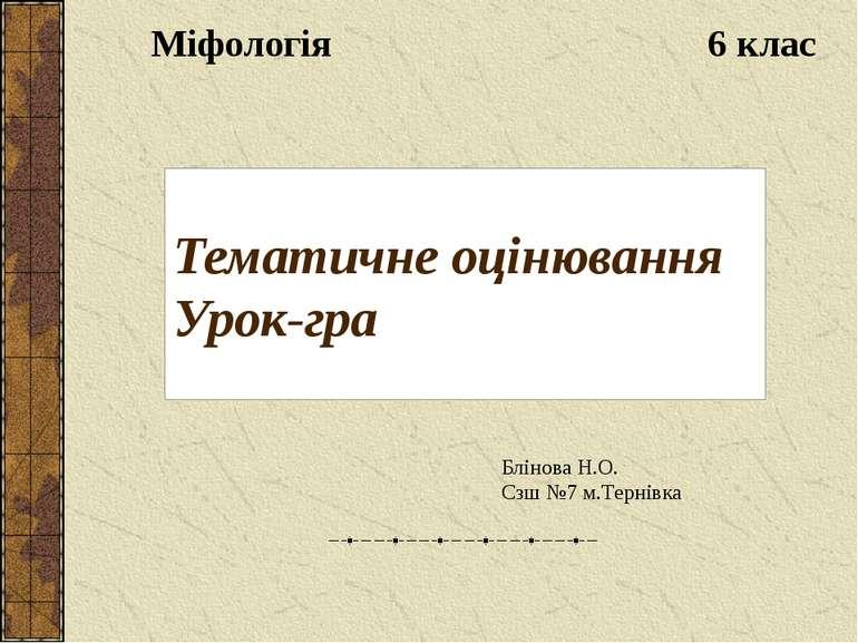 Тематичне оцінювання Урок-гра Міфологія 6 клас Блінова Н.О. Сзш №7 м.Тернівка