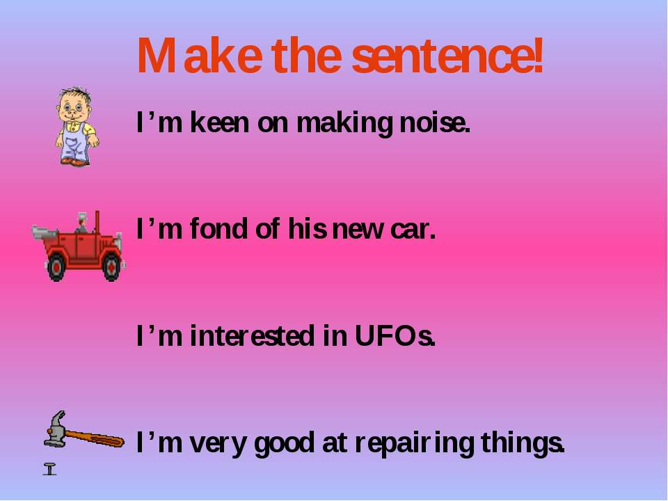 I'm keen on making noise. I'm fond of his new car. I'm interested in UFOs. I'...