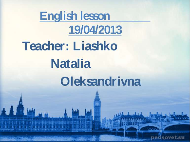 English lesson 19/04/2013 Teacher: Liashko Natalia Oleksandrivna