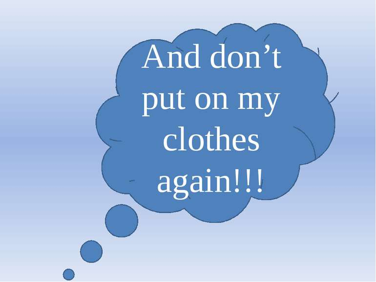 And don't put on my clothes again!!!