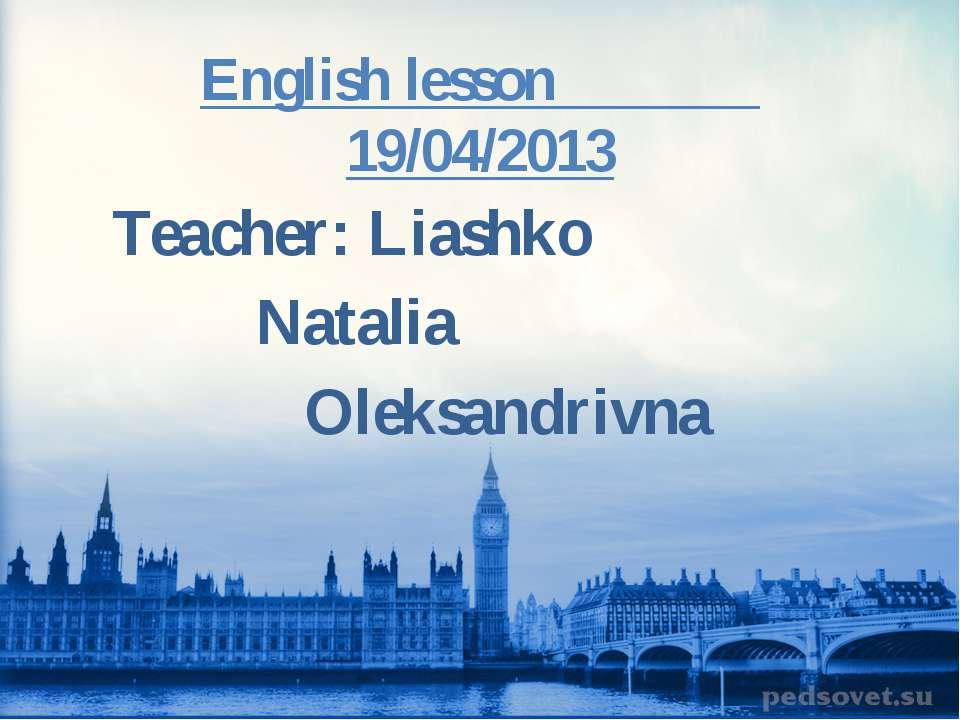 English lesson 19/04/2013 Teacher: Liashko Natalia Oleksandrivna