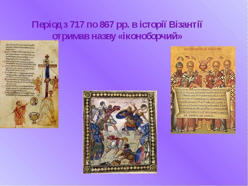 Період з 717 по 867 рр. в історії Візантії отримав назву «іконоборчий»