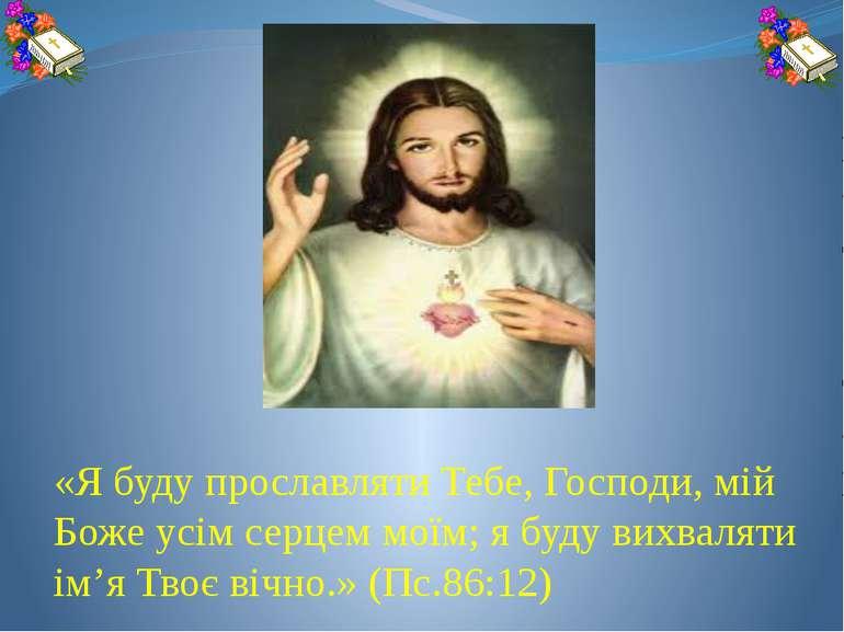 «Я буду прославляти Тебе, Господи, мій Боже усім серцем моїм; я буду вихвалят...