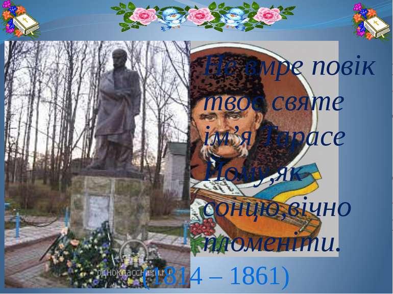 Не вмре повік твоє святе ім'я Тарасе Йому,як сонцю,вічно пломеніти. (1814 – 1...