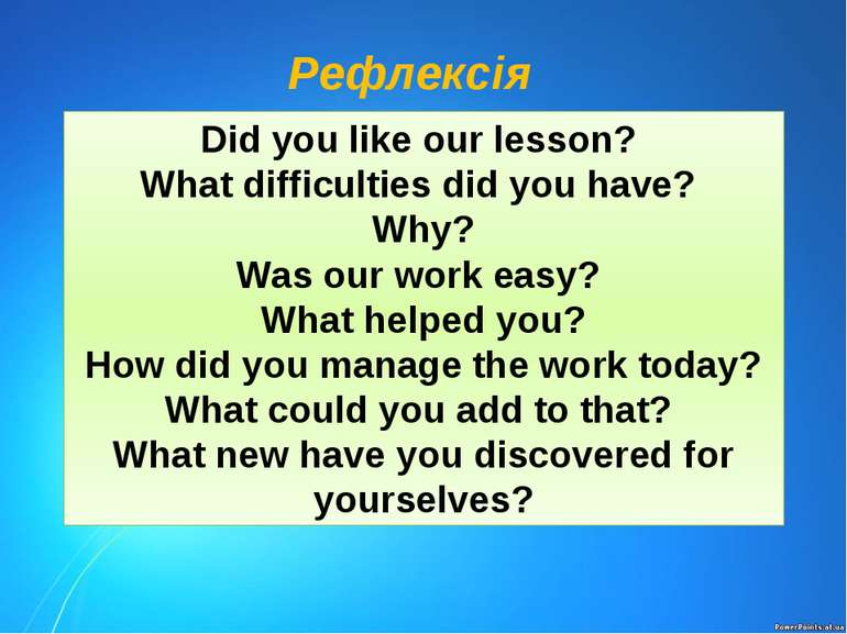 Рефлексія Did you like our lesson? What difficulties did you have? Why? Was o...