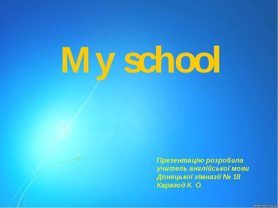 My school Презентацію розробила учитель англійської мови Донецької гімназії №...